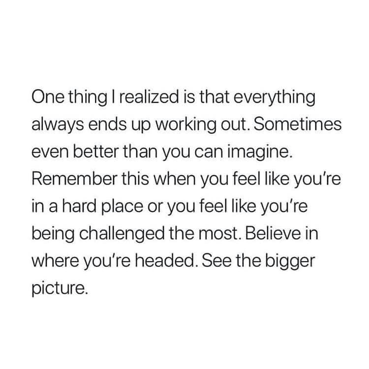 meme - Text - One thing I realized is that everything always ends up working out. Sometimes even better than you can imagine. Remember this when you feel like you're in a hard place or you feel like you're being challenged the most. Believe in where you're headed. See the bigger picture