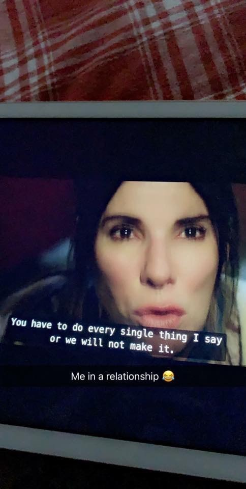 """Snapchat still of Sandra Bullock in Birdbox saying, """"You have to do every single thing I say or we will not make it"""" with caption that reads, """"Me in a relationship"""""""