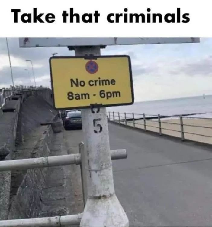 meme - Sign - Take that criminals No crime 8am-6pm 5