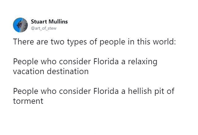 meme - Text - Stuart Mullins @art_of_stew There are two types of people in this world: People who consider Florida a relaxing vacation destination People who consider Florida a hellish pit of torment