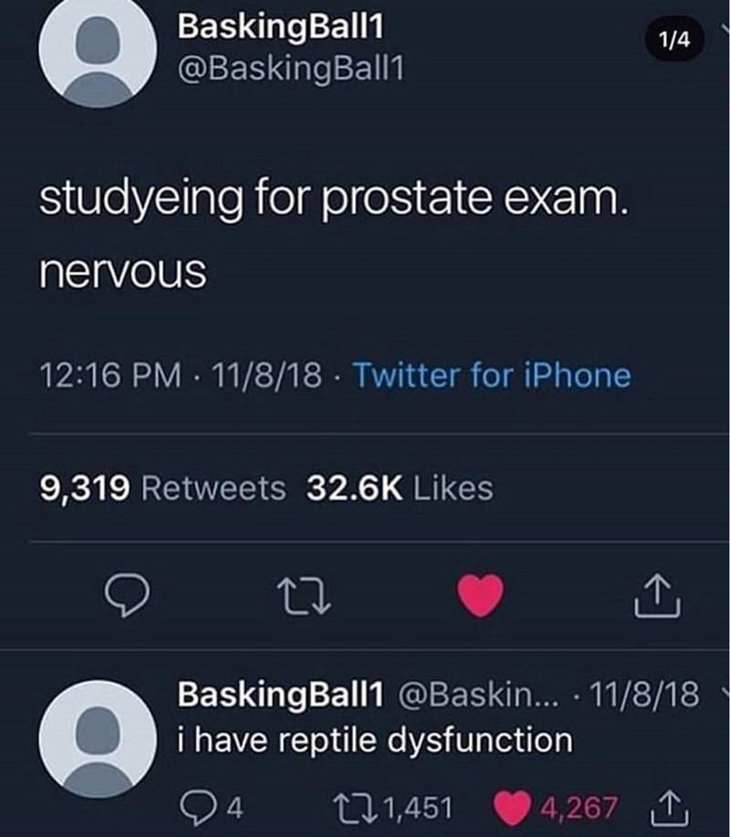 meme - Text - BaskingBall1 @BaskingBall1 1/4 studyeing for prostate exam. nervous 12:16 PM 11/8/18 Twitter for iPhone 9,319 Retweets 32.6K Likes BaskingBall1 @Baskin... 11/8/18 i have reptile dysfunction ti1,451 4,267