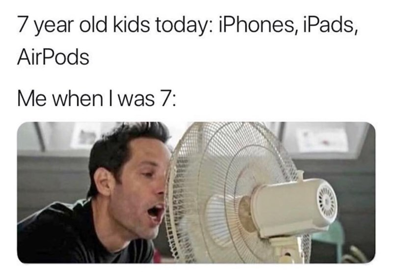 meme - Face - 7 year old kids today: iPhones, iPads, AirPods Me when I was 7: