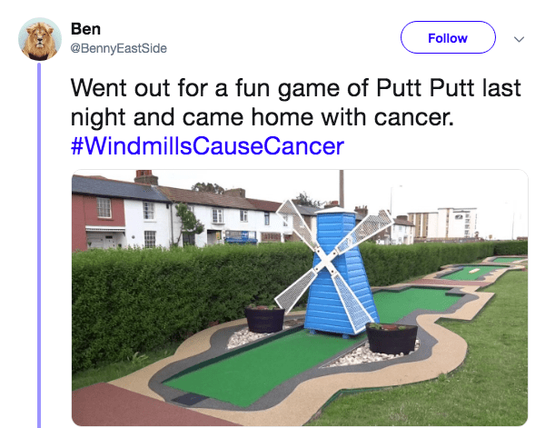 Miniature golf - Ben Follow @BennyEastSide Went out for a fun game of Putt Putt last night and came home with cancer. #WindmillsCauseCancer H