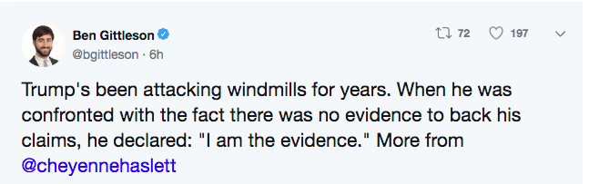 """Text - t 72 197 Ben Gittleson @bgittleson 6h Trump's been attacking windmills for years. When he was confronted with the fact there was no evidence to back his claims, he declared: """"I am the evidence."""" More from @cheyennehaslett"""