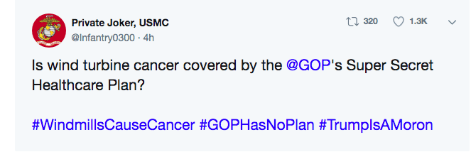 Text - ti 320 1.3K Private Joker, USMC @Infantry0300 4h Is wind turbine cancer covered by the @GOP's Super Secret Healthcare Plan? #WindmillsCauseCancer #GOPHasNoPlan #TrumplsAMoron