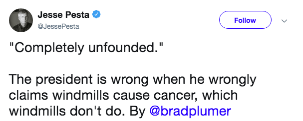 """Text - Jesse Pesta Follow @JessePesta """"Completely unfounded."""" The president is wrong when he wrongly claims windmills cause cancer, which windmills don't do. By @bradplumer"""