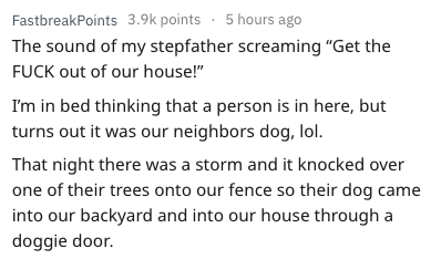 "Text - FastbreakPoints 3.9k points 5 hours ago The sound of my stepfather screaming ""Get the FUCK out of our house!"" I'm in bed thinking that a person is in here, but turns out it was our neighbors dog, lol. That night there was a storm and it knocked over one of their trees onto our fence so their dog came into our backyard and into our house through a doggie door."