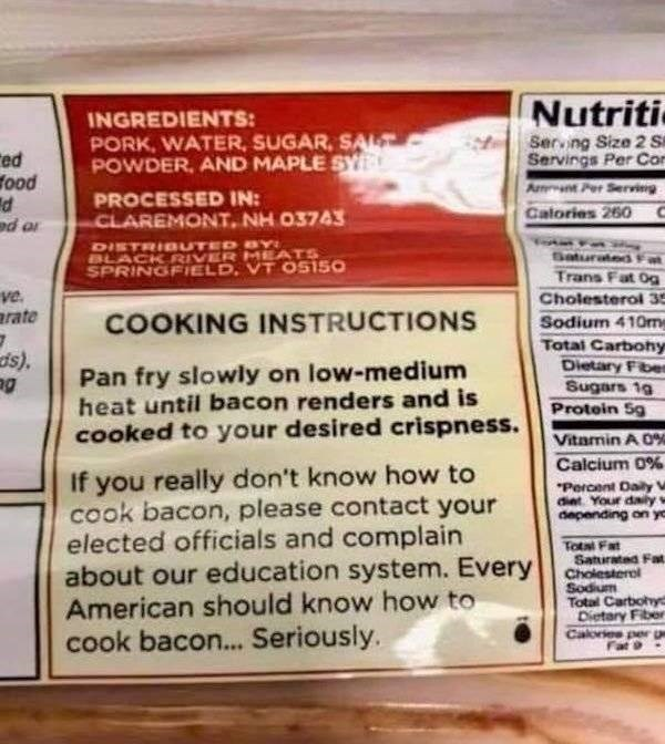 Food - Nutriti INGREDIENTS: PORK, WATER, SUGAR, SAL POWDER, AND MAPLE SY Serving Size 2 S Servings Per Co A Per Servieing ed food PROCESSED IN: Calories 260 C CLAREMONT NH 03743 DISTRIBUTED Y BLACK RIVER MEATS SPRINGFIELD, VT OS1S0 Saturated Trans Fat 0g ve. arate Cholesterol 35 COOKING INSTRUCTIONS Sodium 410m Total Carbohy Dietary Fb Sugars 10 Protein Sg ds) Pan fry slowly on low-medium heat until bacon renders and is cooked to your desired crispness. Vitamin A 0% Calcium 0% If you really don'