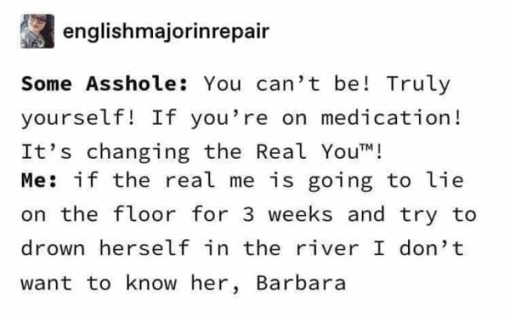 Text - englishmajorinrepair Some Asshole: You can't be! Truly yourself! If you're on medication! It's changing the Real YouTM! Me: if the real me is going to lie on the floor for 3 weeks and try to drown herself in the river I don't want to know her, Barbara