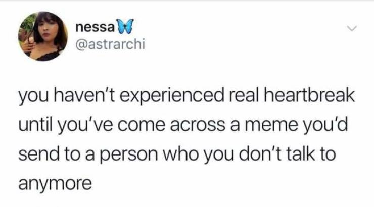 Text - nessaW @astrarchi you haven't experienced real heartbreak until you've come across a meme you'd send to a person who you don't talk to anymore
