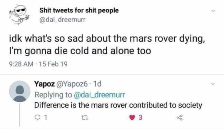Text - Shit tweets for shit people @dai_dreemurr idk what's so sad about the mars rover dying, I'm gonna die cold and alone too 9:28 AM 15 Feb 19 Yapoz@Yapoz6 1d Replying to @dai_dreemurr Difference is the mars rover contributed to society 3 to