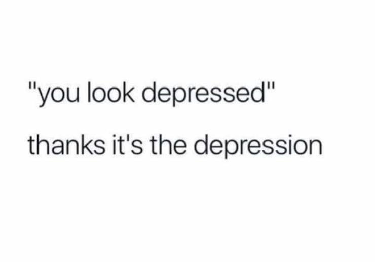 "Text - ""you look depressed"" thanks it's the depression"