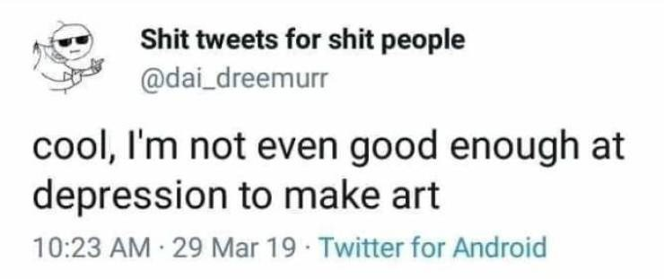 Text - Shit tweets for shit people @dai_dreemurr cool, I'm not even good enough at depression to make art 10:23 AM 29 Mar 19 Twitter for Android