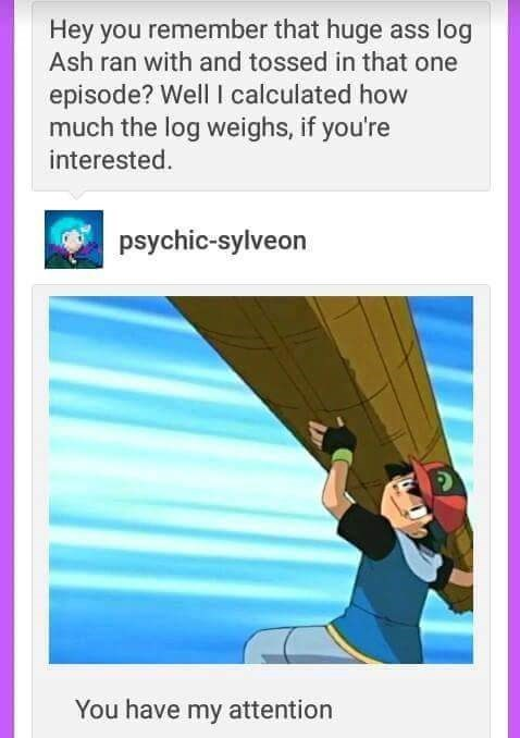 Text - Hey you remember that huge ass log Ash ran with and tossed in that one episode? Well I calculated how much the log weighs, if you're interested. psychic-sylveon You have my attention