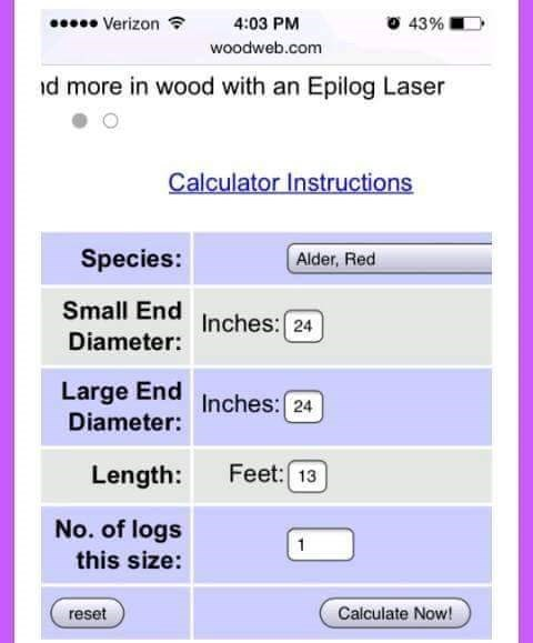 Text - Verizon 4:03 PM 43% woodweb.com d more in wood with an Epilog Laser Calculator Instructions Species: Alder, Red Small End Inches: 24 Diameter: Large End Inches: 24 Diameter: Feet: 13 Length: No. of logs 1 this size: Calculate Now! reset