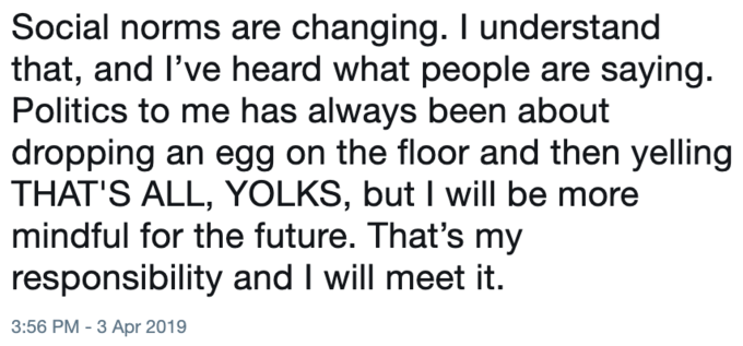 Text - Social norms are changing. I understand that, and I've heard what people are saying. Politics to me has always been about dropping an egg on the floor and then yelling THAT'S ALL, YOLKS, but I will be mindful for the future. That's my responsibility and I will meet it. 3:56 PM -3 Apr 2019