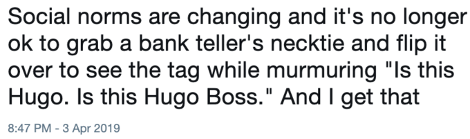 """Text - Social norms are changing and it's no longer ok to grab a bank teller's necktie and flip it over to see the tag while murmuring """"Is this Hugo. Is this Hugo Boss."""" And I get that 8:47 PM-3 Apr 2019"""