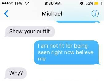 Text - 53% 8:36 PM oo TFW Michael Show your outfit I am not fit for being seen right now believe me Why?