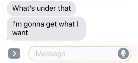 Text - What's under that I'm gonna get what I want iMessage