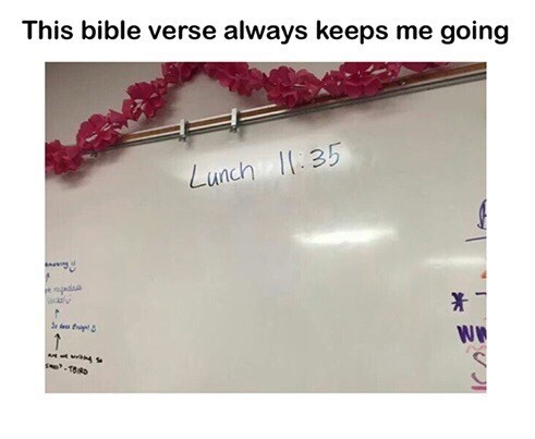 "Caption that reads, ""This Bible verse always keeps me going"" above a pic of a whiteboard that has writing that reads, ""Lunch 11:35"""