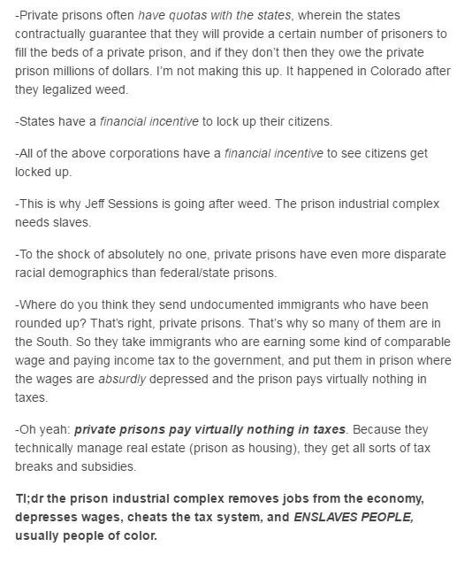 industrial prison complex - Text - -Private prisons often have quotas with the states, wherein the states contractually guarantee that they will provide a certain number of prisoners to fil the beds of a private prison, and if they don't then they owe the private prison millions of dollars. I'm not making this up. It happened in Colorado after they legalized weed -States have a financial incentive to lock up their citizens. -All of the above corporations have a financial incentive to see citizen