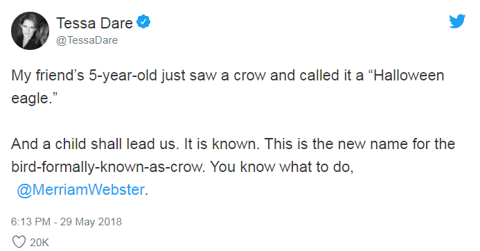 """Text - Tessa Dare @TessaDare My friend's 5-year-old just saw a crow and called it a """"Halloween eagle."""" And a child shall lead us. It is known. This is the new name for the bird-formally-known-as-crow. You know what to do, @MerriamWebster. 6:13 PM - 29 May 2018 20K"""