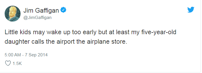Text - Jim Gaffigan @JimGaffigan Little kids may wake up too early but at least my five-year-old daughter calls the airport the airplane store. 5:00 AM - 7 Sep 2014 1.5K