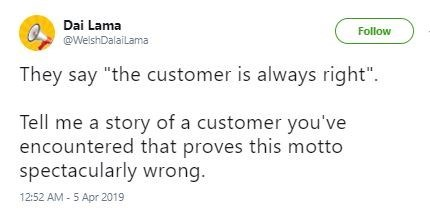 "Text - Dai Lama Follow @WeishDalailama They say ""the customer is always right"". Tell me a story of a customer you've encountered that proves this motto spectacularly wrong. 12:52 AM - 5 Apr 2019"