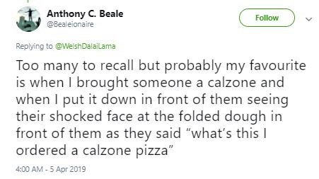 "Text - Anthony C. Beale @Bealeionaire Follow Replying to @WelshDalailama Too many to recall but probably my favourite is when I brought someone a calzone and when I put it down in front of them seeing their shocked face at the folded dough in front of them as they said ""what's this I ordered a calzone pizza"" 4:00 AM - 5 Apr 2019"