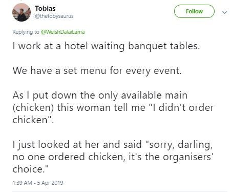 "Text - Tobias @thetobysaurus Follow Replying to @WelshDalailama I work at a hotel waiting banquet tables. We have a set menu for every event. As I put down the only available main (chicken) this woman tell me ""I didn't order chicken"". I just looked at her and said ""sorry, darling, no one ordered chicken, it's the organisers' choice."" 1:39 AM - 5 Apr 2019"
