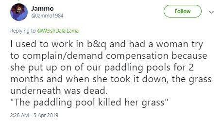 "Text - Jammo Follow @Jammo1984 Replying to @WelshDalailama I used to work in b&q and had a woman try to complain/demand compensation because she put up on of our paddling pools for 2 months and when she took it down, the grass underneath was dead. ""The paddling pool killed her grass"" 2:26 AM - 5 Apr 2019"