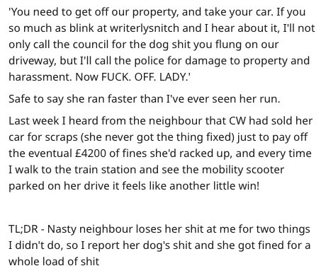 Text - 'You need to get off our property, and take your car. If you so much as blink at writerlysnitch and I hear about it, I'lIl not only call the council for the dog shit you flung on our driveway, but I'll call the police for damage to property and harassment. Now FUCK. OFF. LADY. Safe to say she ran faster than I've ever seen her run. Last week I heard from the neighbour that CW had sold her car for scraps (she never got the thing fixed) just to pay off the eventual £4200 of fines she'd rack