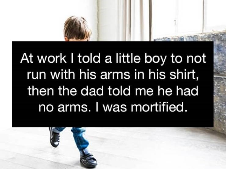 cringe - Text - At work I told a little boy to not run with his arms in his shirt, then the dad told me he had no arms. I was mortified.