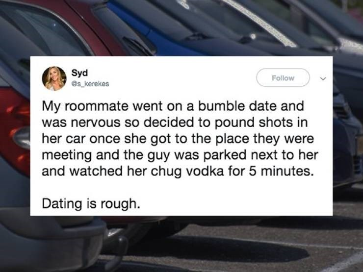 cringe - Motor vehicle - Syd es kerekes Follow My roommate went on a bumble date and was nervous so decided to pound shots in her car once she got to the place they were meeting and the guy was parked next to her and watched her chug vodka for 5 minutes. Dating is rough.
