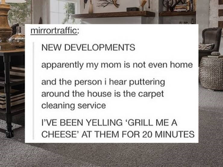 cringe - Floor - mirrortraffic: NEW DEVELOPMENTS apparently my mom is not even home and the person i hear puttering around the house is the carpet cleaning service I'VE BEEN YELLING 'GRILL ME A CHEESE' AT THEM FOR 20 MINUTES
