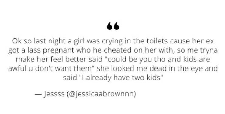"""Tweet that reads, """"Okay so last night a girl was crying in the toilets cause her ex got a lass pregnant who he cheated on her with, so me tryna make her feel better said 'could be you though and kids are awful you don't want them' she looked me dead in the eye and said 'I already have two kids'"""""""