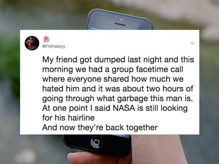 cringe - Text - @FWheezyy My friend got dumped last night and this morning we had a group facetime call where everyone shared how much we hated him and it was about two hours of going through what garbage this man is At one point I said NASA is still looking for his hairline And now they're back together