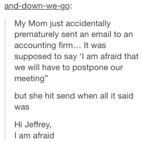 """cringe - Text - and-down-we-go: My Mom just accidentally prematurely sent an email to an accounting firm... It was supposed to say I am afraid that we will have to postpone our meeting"""" but she hit send when all it said was Hi Jeffrey, I am afraid"""