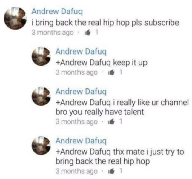 cringe - Text - Andrew Dafuq i bring back the real hip hop pls subscribe 3 months ago Andrew Dafuq +Andrew Dafuq keep it up 3 months ago Andrew Dafuq +Andrew Dafuq i really like ur channel bro you really have talent 3 months ago Andrew Dafuq +Andrew Dafuq thx mate i just try bring back the real hip hop 3 months ago 1