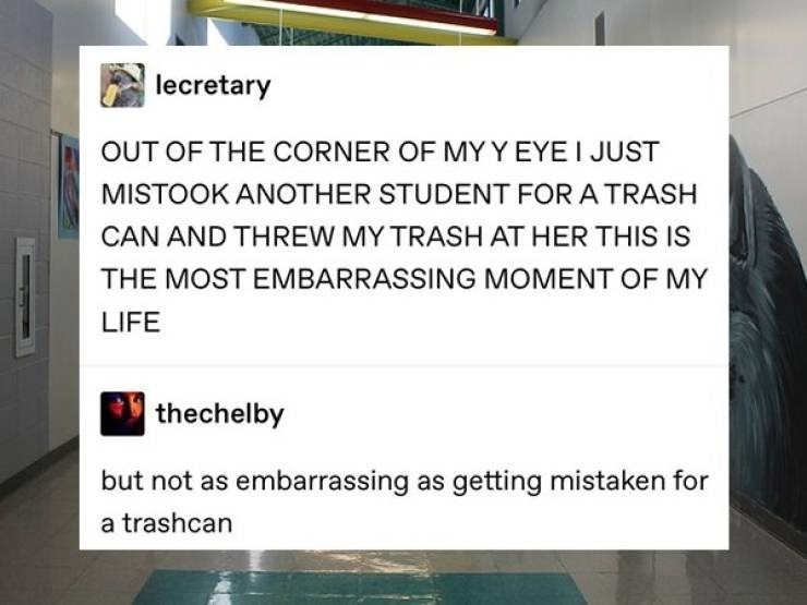 cringe - Text - lecretary OUT OF THE CORNER OF MYY EYE I JUST MISTOOK ANOTHER STUDENT FOR A TRASH CAN AND THREW MY TRASH AT HER THIS IS THE MOST EMBARRASSING MOMENT OF MY LIFE thechelby but not as embarrassing as getting mistaken for a trashcan