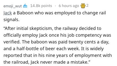 """Text - 14.8k points 6 hours ago 2 emoji_wut Jack a Baboon who was employed to change rail signals. """"After initial skepticism, the railway decided to officially employ Jack once his job competency was verified. The baboon was paid twenty cents a day, and a half-bottle of beer each week. It is widely reported that in his nine years of employment with the railroad, Jack never made a mistake."""""""