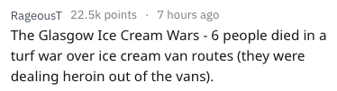 Text - RageousT 22.5k points 7 hours ago The Glasgow Ice Cream Wars - 6 people died in a turf war over ice cream van routes (they were dealing heroin out of the vans).