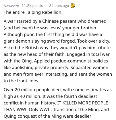 Text - 8 hours ago Naweezy 11.8k points The entire Taiping Rebellion A war started by a Chinese peasant who dreamed (and believed) he was Jesus' younger brother. Although poor, the first thing he did was have a giant demon slaying sword forged. Took over a city. Asked the British why they wouldn't pay him tribute as the new head of their faith. Engaged in total war with the Qing. Applied pseduo-communist policies like abolishing private property. Separated women and men from ever interacting, an