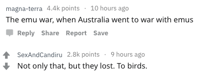 Text - 10 hours ago magna-terra 4.4k points The emu war, when Australia went to war with emus Reply Share Report Save SexAndCandiru 2.8k points 9 hours ago Not only that, but they lost. To birds
