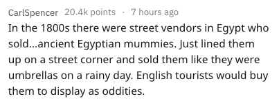 Text - CarlSpencer 20.4k points 7 hours ago In the 1800s there were street vendors in Egypt who sold...ancient Egyptian mummies. Just lined them up on a street corner and sold them like they were umbrellas on a rainy day. English tourists would buy them to display as oddities.