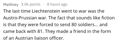 Text - Matthiey 3.0k points 8 hours ago The last time Liechtenstein went to war was the Austro-Prussian war. The fact that sounds like fiction is that they were forced to send 80 soldiers... and came back with 81. They made a friend in the form of an Austrian liaison officer.