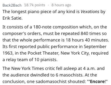 Text - Back2Bach 18.7k points 8 hours ago The longest piano piece of any kind is Vexations by Erik Satie. It consists of a 180-note composition which, on the composer's orders, must be repeated 840 times so that the whole performance is 18 hours 40 minutes Its first reported public performance in September 1963, in the Pocket Theater, New York City, required a relay team of 10 pianists. The New York Times critic fell asleep at 4 a.m. and the audience dwindled to 6 masochists. At the conclusion,