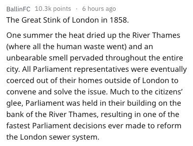 Text - BallinFC 10.3k points 6 hours ago The Great Stink of London in 1858 One summer the heat dried up the River Thames (where all the human waste went) and an unbearable smell pervaded throughout the entire city. All Parliament representatives were eventually coerced out of their homes outside of London to convene and solve the issue. Much to the citizens' glee, Parliament was held in their building on the bank of the River Thames, resulting in one of the fastest Parliament decisions ever made