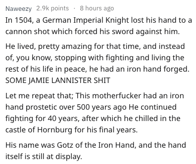 Text - Naweezy 2.9k points 8 hours ago In 1504, a German Imperial Knight lost his hand to cannon shot which forced his sword against him. He lived, pretty amazing for that time, and instead of, you know, stopping with fighting and living the rest of his life in peace, he had an iron hand forged SOME JAMIE LANNISTER SHIT Let me repeat that; This motherfucker had an iron hand prostetic over 500 years ago He continued fighting for 40 years, after which he chilled in the castle of Hornburg for his f