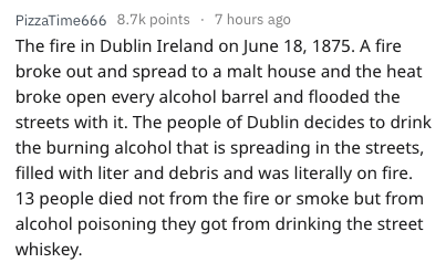 Text - PizzaTime666 8.7k points 7 hours ago The fire in Dublin Ireland on June 18, 1875. A fire broke out and spread to a malt house and the heat broke open every alcohol barrel and flooded the streets with it. The people of Dublin decides to drink the burning alcohol that is spreading in the streets, filled with liter and debris and was literally on fire. 13 people died not from the fire or smoke but from alcohol poisoning they got from drinking the street whiskey.